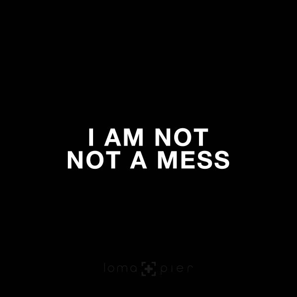 I AM NOT NOT A MESS