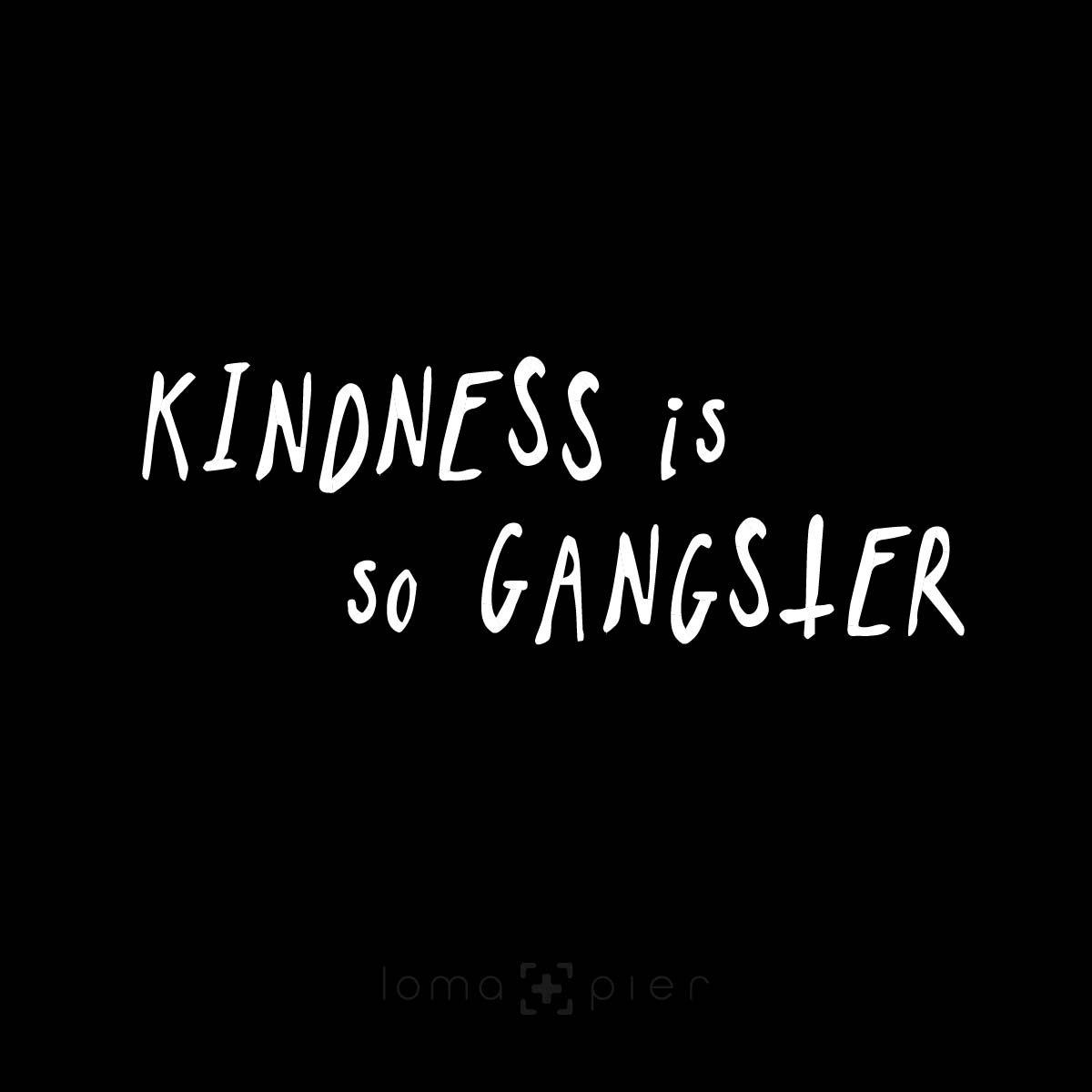KINDNESS IS SO GANGSTER design by loma+pier