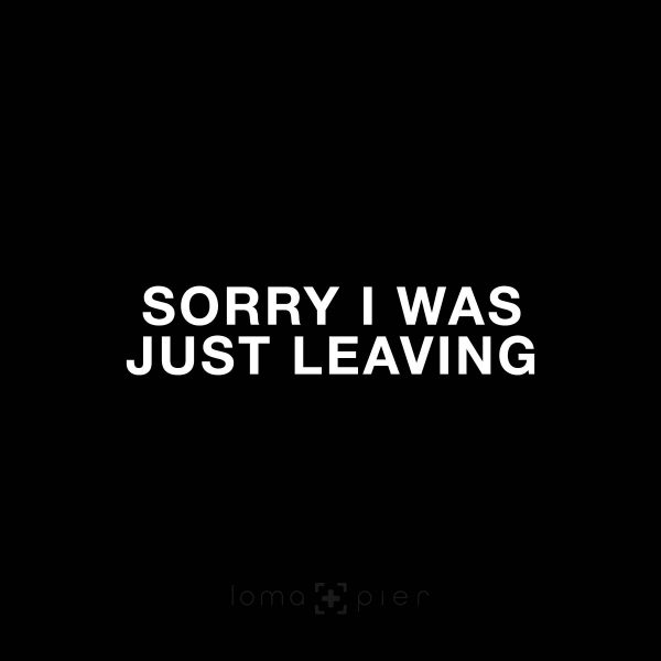 SORRY I WAS JUST LEAVING
